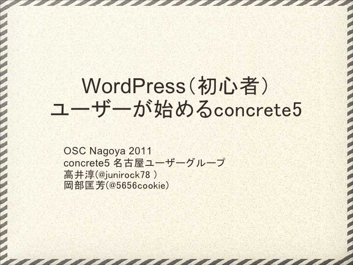 WordPress(初心者)ユーザーが始めるconcrete5OSC Nagoya 2011concrete5 名古屋ユーザーグループ高井淳(@junirock78)岡部匡芳(@5656cookie)