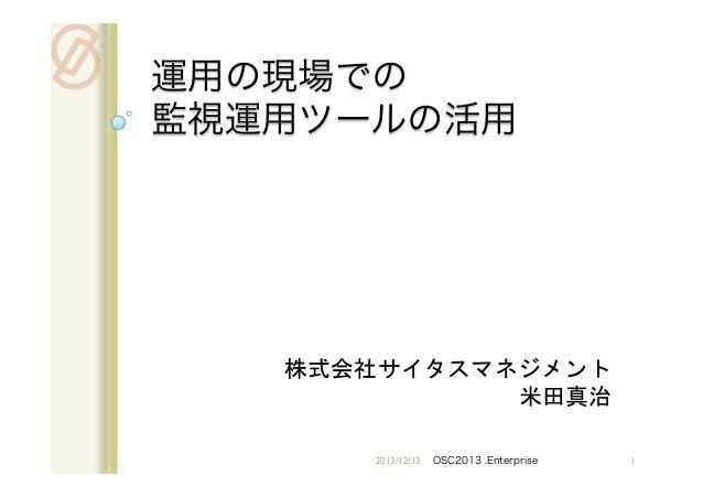 運用の現場での 監視運用ツールの活用    株式会社サイタスマネジメント 米田真治 2013/12/13  OSC2013 .Enterprise  1