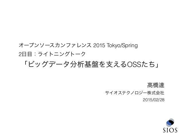 オープンソースカンファレンス 2015 Tokyo/Spring 2日目:ライトニングトーク 「ビッグデータ分析基盤を支えるOSSたち」 髙橋達 サイオステクノロジー株式会社 2015/02/28