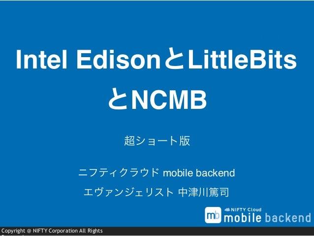 Copyright @ NIFTY Corporation All Rights Intel EdisonとLittleBits とNCMB ニフティクラウド mobile backend エヴァンジェリスト 中津川篤司 超ショート版