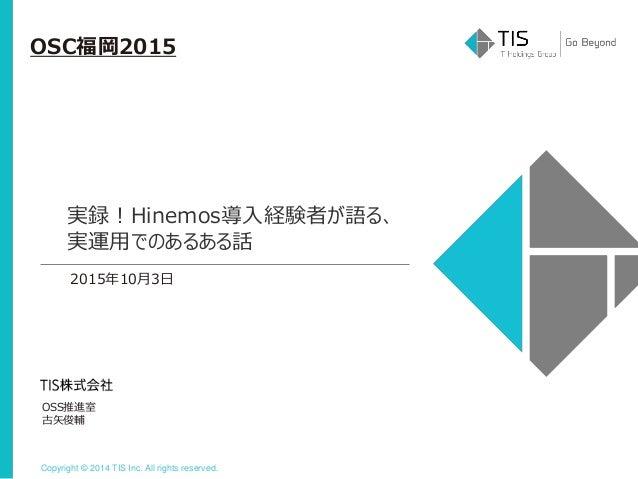 Copyright © 2014 TIS Inc. All rights reserved. OSC福岡2015 OSS推進室 古矢俊輔 2015年10月3日 実録!Hinemos導入経験者が語る、 実運用でのあるある話