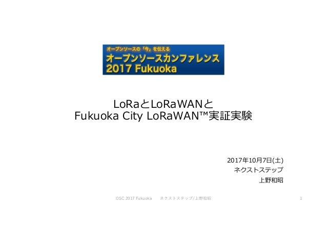 LoRaとLoRaWANと Fukuoka City LoRaWAN™実証実験 2017年10月7日(土) ネクストステップ 上野和昭 OSC 2017 Fukuoka ネクストステップ/上野和昭 1