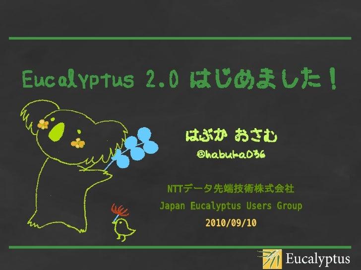 Eucalyptus 2.0 はじめました!               はぶか おさむ                 @habuka036             NTTデータ先端技術株式会社          Japan Eucalypt...