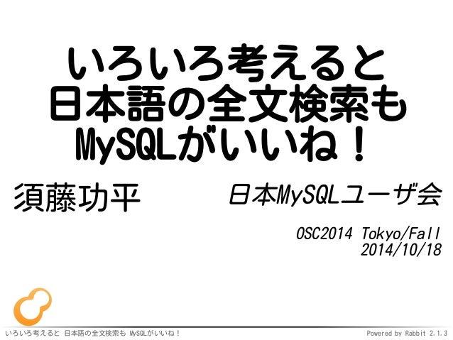 いろいろ考えると  日本語の全文検索も  MySQLがいいね!  須藤功平日本MySQLユーザ会  OSC2014 Tokyo/Fall  2014/10/18  いろいろ考えると日本語の全文検索も MySQLがいいね! Powered by ...