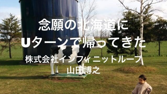 念願の北海道に Uターンで帰ってきた 株式会社インフィニットループ 山田博之