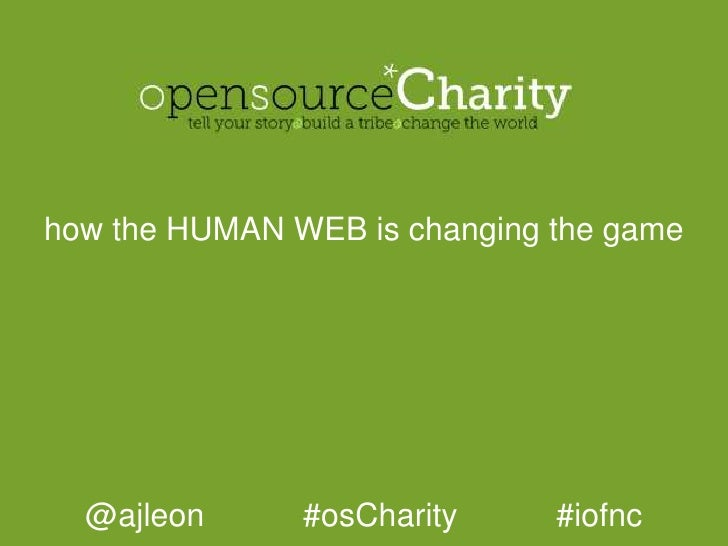 how the HUMAN WEB is changing the game<br />@ajleon           #osCharity           #iofnc<br />