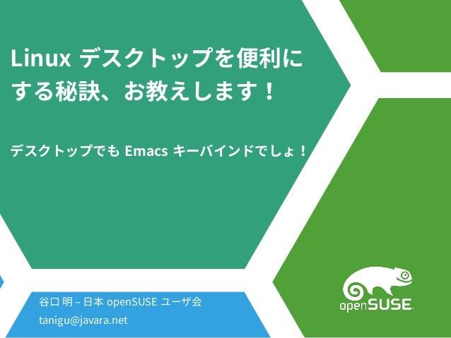 Linux デスクトップを便利にを便利に便利にに する秘訣、お教えします!秘訣、お教えします!お教えします!教えします!えします! デスクトップを便利にでも Emacs キーバインドでしょ!でしょ! 谷口 明 – 日本 openSUSE ユーザ...
