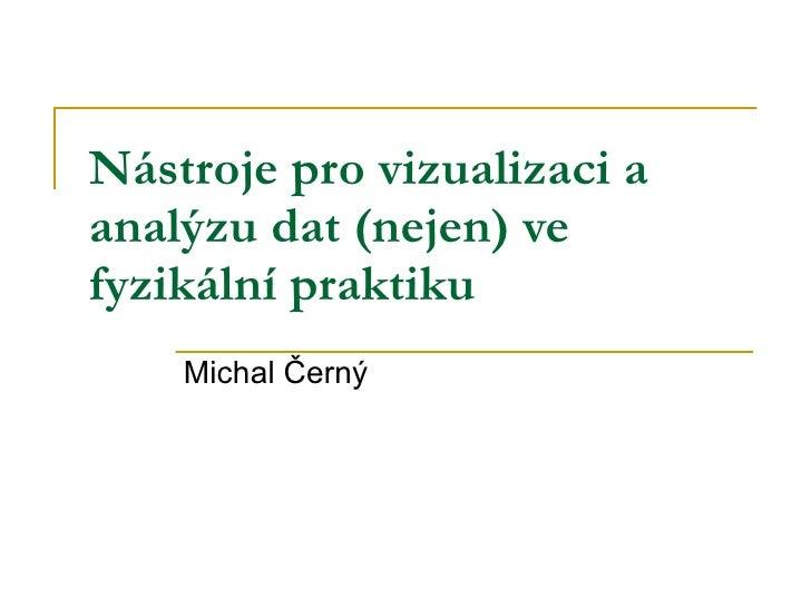 Nástroje pro vizualizaci a analýzu dat (nejen) ve fyzikální praktiku   Michal Černý