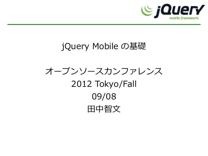 jQuery Mobile の基礎オープンソースカンファレンス   2012 Tokyo/Fall       09/08      田中智文