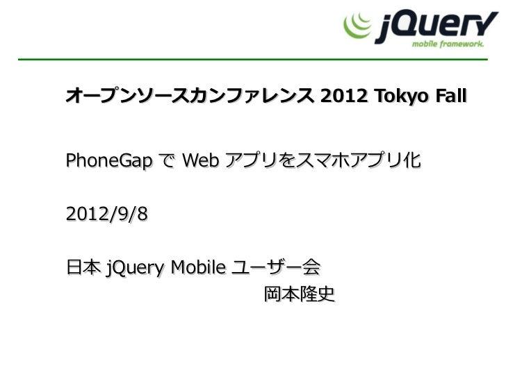 オープンソースカンファレンス 2012 Tokyo FallPhoneGap で Web アプリをスマホアプリ化2012/9/8日本 jQuery Mobile ユーザー会                   岡本隆史