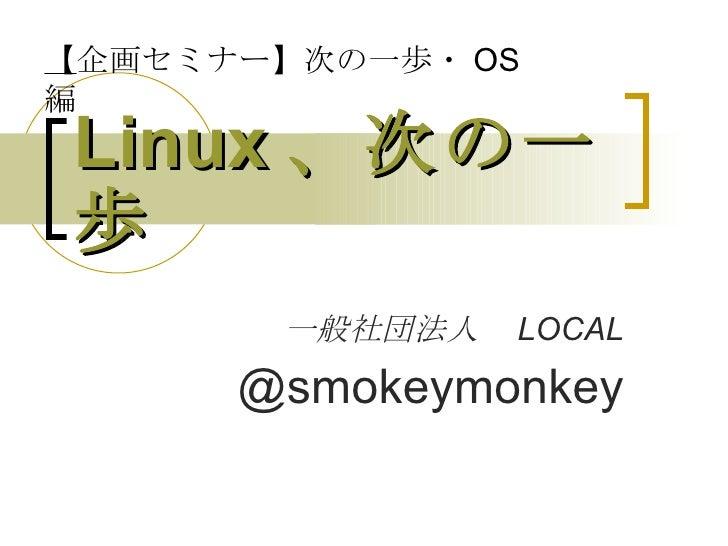 Linux 、次の一歩 一般社団法人  LOCAL @smokeymonkey 【 企画セミナー】次の一歩・ OS 編