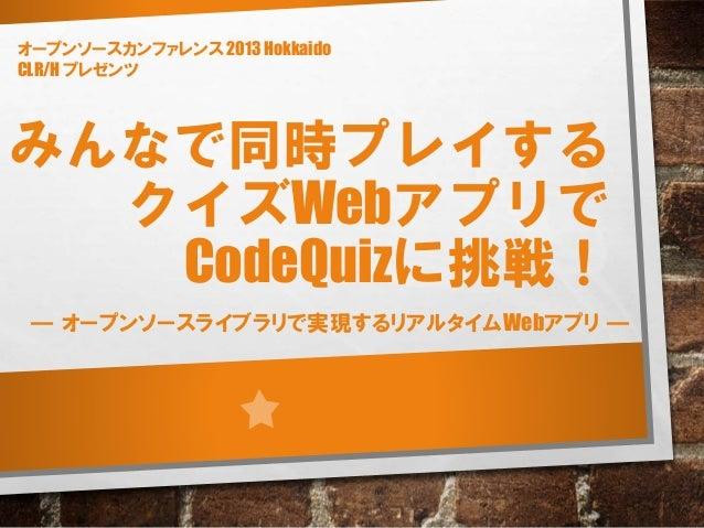 みんなで同時プレイする クイズWebアプリで CodeQuizに挑戦! ― オープンソースライブラリで実現するリアルタイムWebアプリ ― オープンソースカンファレンス 2013 Hokkaido CLR/H プレゼンツ