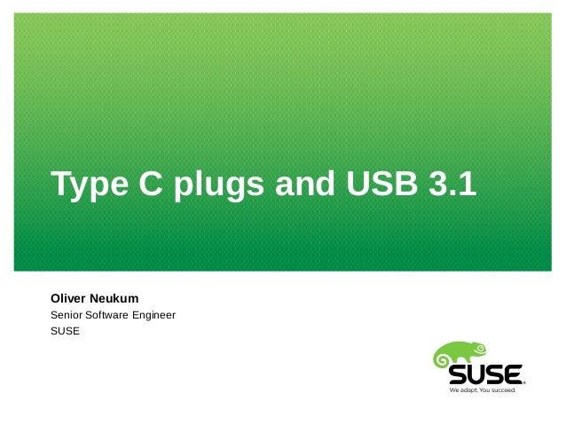Type C plugs and USB 3.1 Oliver Neukum Senior Software Engineer SUSE