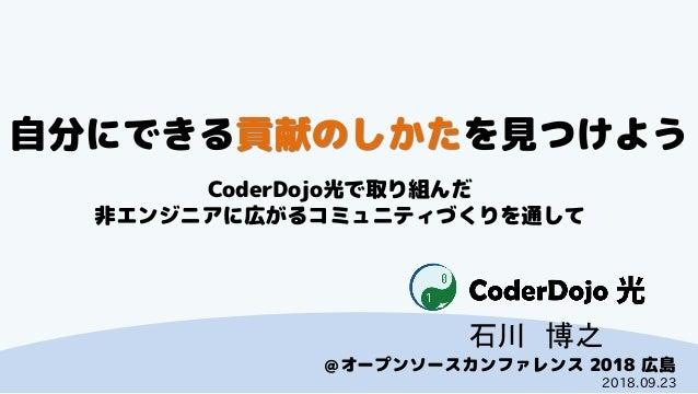 CoderDojo光 @オープンソースカンファレンス 2018 広島 自分にできる貢献のしかたを見つけよう CoderDojo光で取り組んだ 非エンジニアに広がるコミュニティづくりを通して 石川 博之 2018.09.23