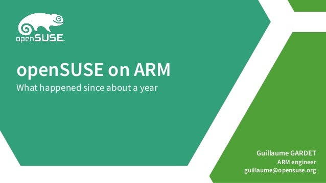 Guillaume GARDET ARM engineer guillaume@opensuse.org openSUSE on ARM What happened since about a year