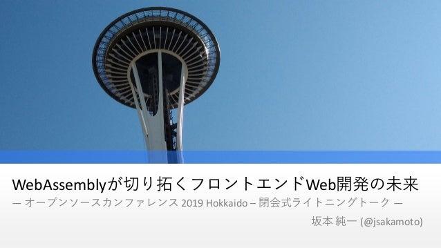 WebAssemblyが切り拓くフロントエンドWeb開発の未来 ― オープンソースカンファレンス 2019 Hokkaido – 閉会式ライトニングトーク ― 坂本 純一 (@jsakamoto)