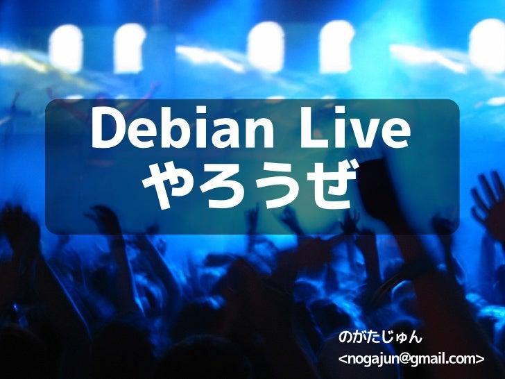 Debian Live  やろうぜ          のがたじゅん         <nogajun></nogajun>@gmail.com>