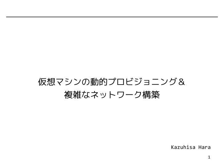 仮想マシンの動的プロビジョニング&    複雑なネットワーク構築                    Kazuhisa Hara                            1
