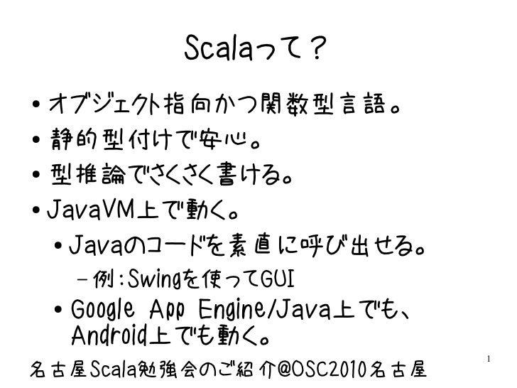 Scalaって?● オブジェクト指向かつ関数型言語。● 静的型付けで安心。● 型推論でさくさく書ける。● JavaVM上で動く。  ● Javaのコードを素直に呼び出せる。        – 例:Swingを使ってGUI    ●   Goog...