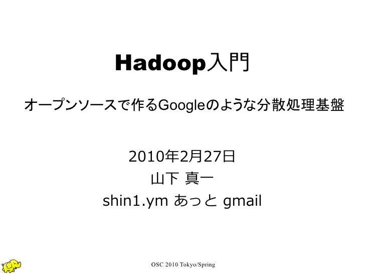 Hadoop入門 オープンソースで作るGoogleのような分散処理基盤             2010年2月27日              山下 真一       shin1.ym あっと gmail               OSC 2...