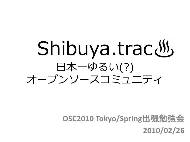 Shibuya.trac    日本一ゆるい(?) オープンソースコミュニティ      OSC2010 Tokyo/Spring出張勉強会                        2010/02/26