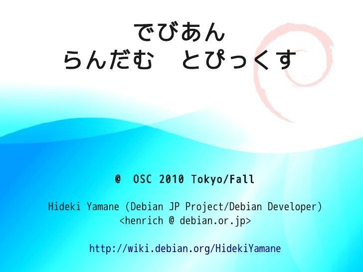 でびあん   らんだむ とぴっくす                 @ OSC 2010 Tokyo/Fall  Hideki Yamane (Debian JP Project/Debian Developer)              <...