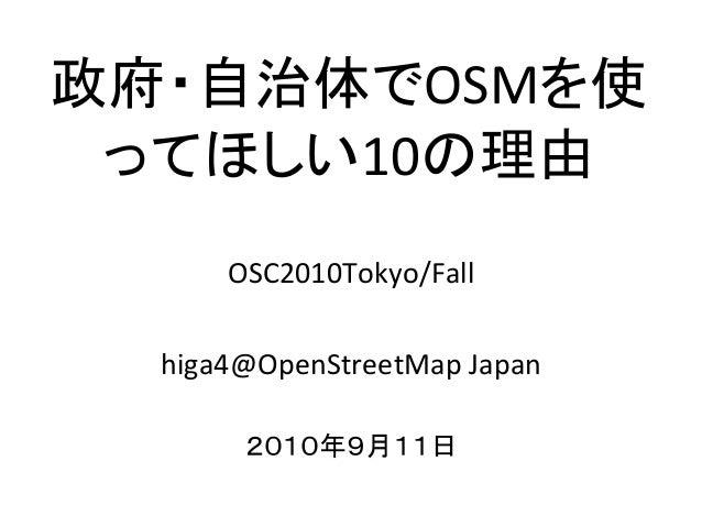 政府・自治体でOSMを使 ってほしい10の理由 OSC2010Tokyo/Fall higa4@OpenStreetMap Japan 2010年9月11日