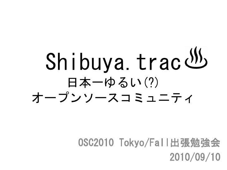 Shibuya.trac    日本一ゆるい(?) オープンソースコミュニティ      OSC2010 Tokyo/Fall出張勉強会                      2010/09/10