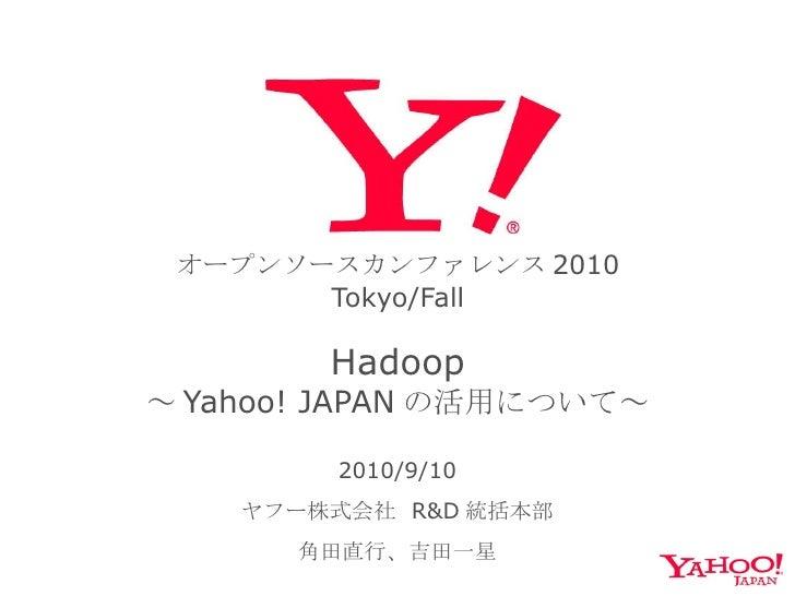 オープンソースカンファレンス 2010 Tokyo/Fall   Hadoop ~ Yahoo! JAPAN の活用について~ 2010/9/10 ヤフー株式会社  R&D 統括本部 角田直行、吉田一星
