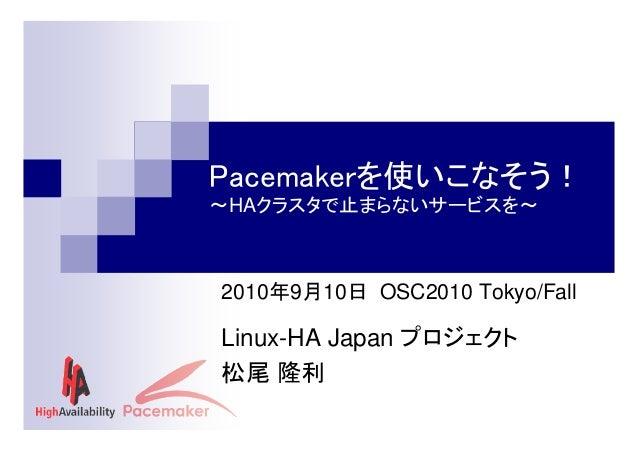 Pacemakerを使いこなそう! ~HAクラスタで止まらないサービスを~  2010年9月10日 OSC2010 Tokyo/Fall  Linux-HA Japan プロジェクト 松尾 隆利