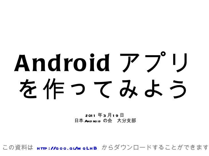 Android アプリを作ってみよう 2011年3月19日 日本Androidの会 大分支部 この資料は  http://goo.gl/mqLhB  からダウンロードすることができます