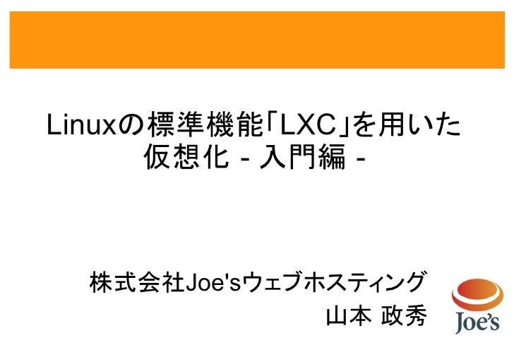 Linuxの標準機能「LXC」を用いた      仮想化 - 入門編 - 株式会社Joesウェブホスティング              山本 政秀