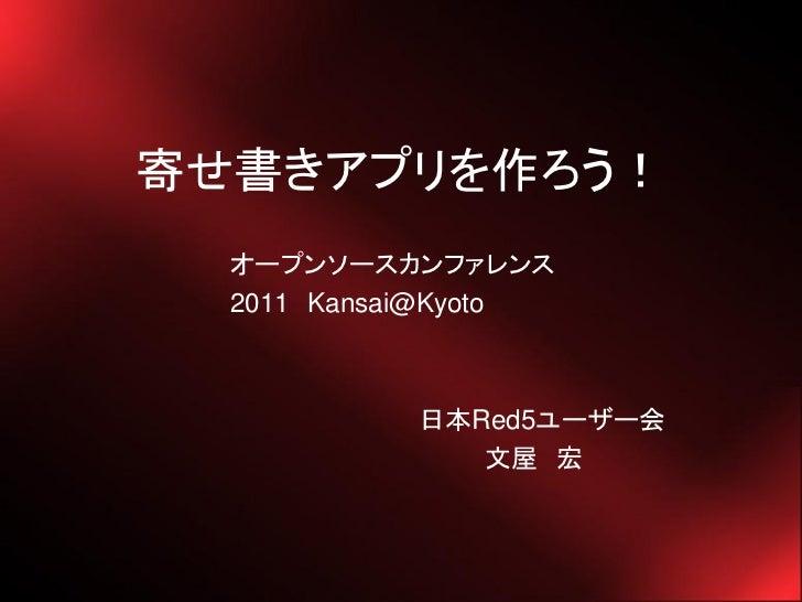 寄せ書きアプリを作ろう!  オープンソースカンファレンス  2011 Kansai@Kyoto           日本Red5ユーザー会              文屋 宏