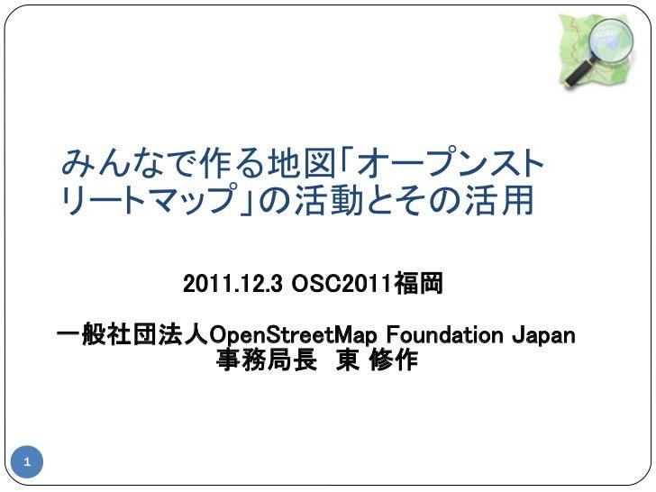 みんなで作る地図「オープンスト    リートマップ」の活動とその活用            2011.12.3 OSC2011福岡    一般社団法人OpenStreetMap Foundation Japan          事務局長 東 ...