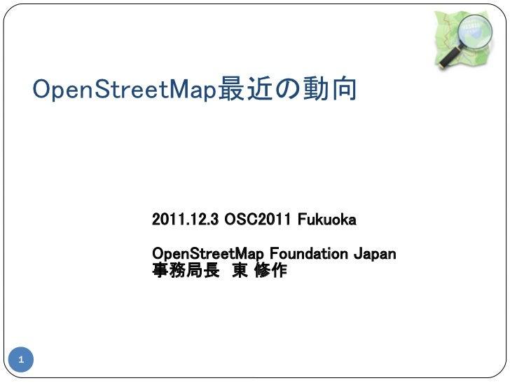 OpenStreetMap最近の動向          2011.12.3 OSC2011 Fukuoka          OpenStreetMap Foundation Japan          事務局長 東 修作1