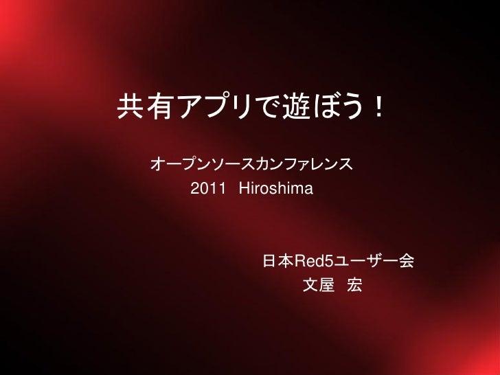 共有アプリで遊ぼう! オープンソースカンファレンス    2011 Hiroshima          日本Red5ユーザー会             文屋 宏