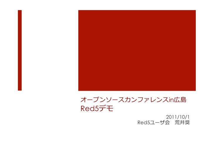 オープンソースカンファレンスin広島Red5デモ                     2011/10/1             Red5ユーザ会 荒井奨