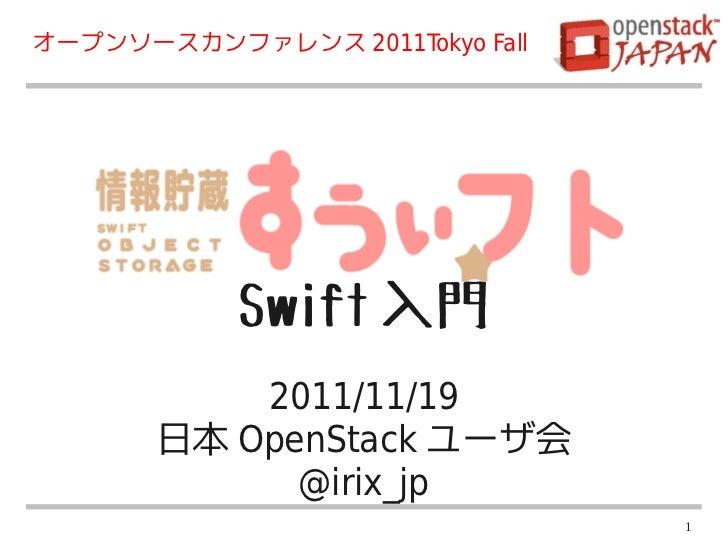 オープンソースカンファレンス 2011Tokyo Fall            Swift 入門           2011/11/19       日本 OpenStack ユーザ会             @irix_jp       ...