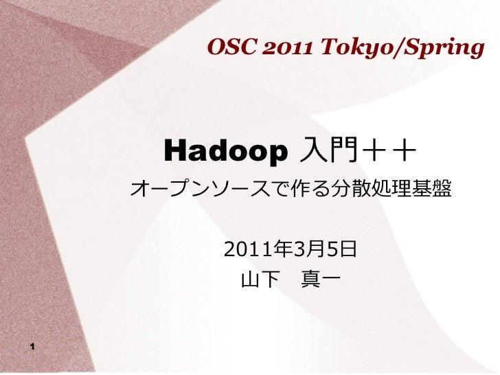 OSC 2011 Tokyo/Spring     Hadoop 入門++    オープンソースで作る分散処理基盤        2011年3月5日         山下 真一1