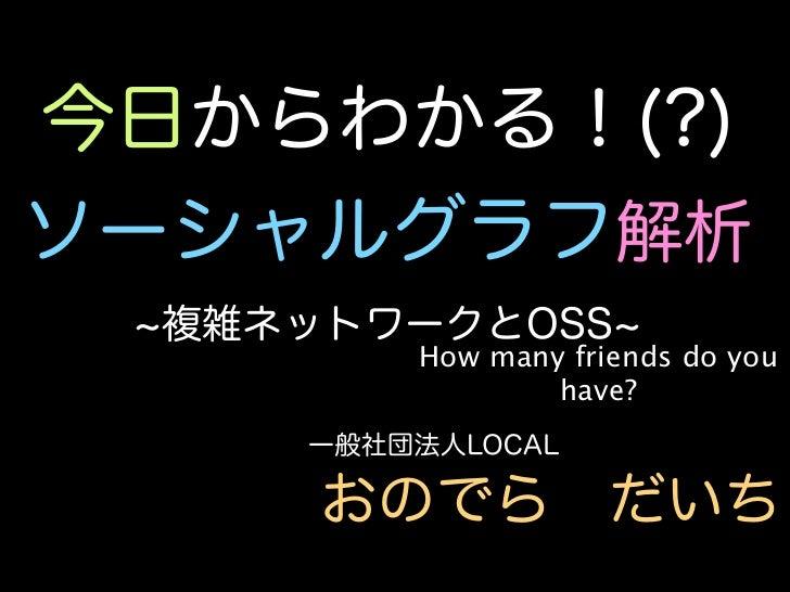 今日からわかる!(?)ソーシャルグラフ解析 複雑ネットワークとOSS        How many friends do you                have?    一般社団法人LOCAL     おのでらだいち