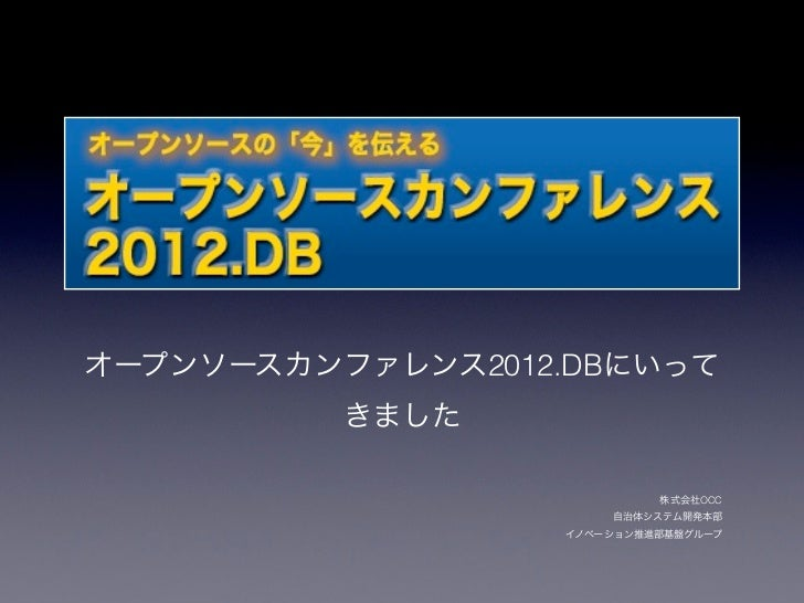 オープンソースカンファレンス2012.DBにいって          きました                           株式会社OCC                      自治体システム開発本部                ...