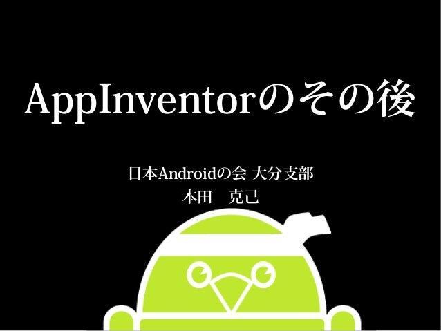 AppInventorのその後   日本Androidの会 大分支部       本田 克己