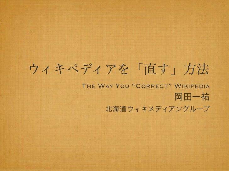"""ウィキペディアを「直す」方法    THE WAY YOU """"CORRECT"""" WIKIPEDIA                          岡田一祐         北海道ウィキメディアングループ"""