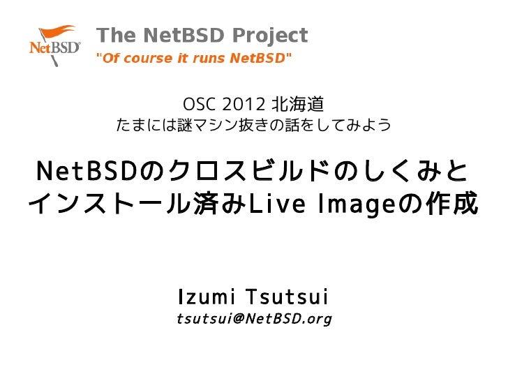 OSC 2012 北海道    たまには謎マシン抜きの話をしてみようNetBSDのクロスビルドのしくみとインストール済みLive Imageの作成        Izumi Tsutsui       tsutsui@NetBSD.org