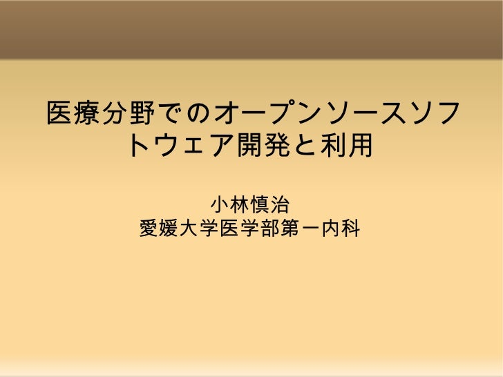 医療分野でのオープンソースソフ   トウェア開発と利用       小林慎治   愛媛大学医学部第一内科