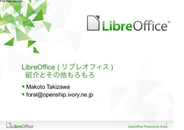 First Slide Example                  LibreOffice ( リブレオフィス )                   紹介とその他もろもろ                      Makoto Taki...