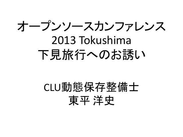 オープンソースカンファレンス   2013 Tokushima  下見旅行へのお誘い   CLU動態保存整備士       東平 洋史