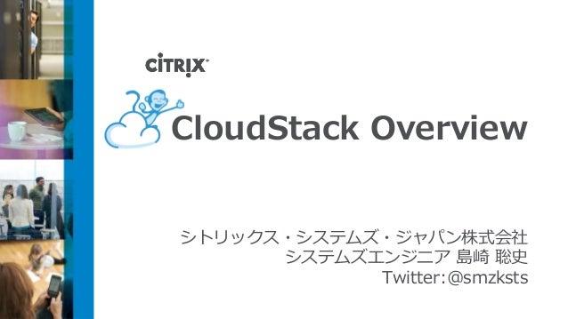 CloudStack Overviewシトリックス・システムズ・ジャパン株式会社      システムズエンジニア 島崎 聡史            Twitter:@smzksts