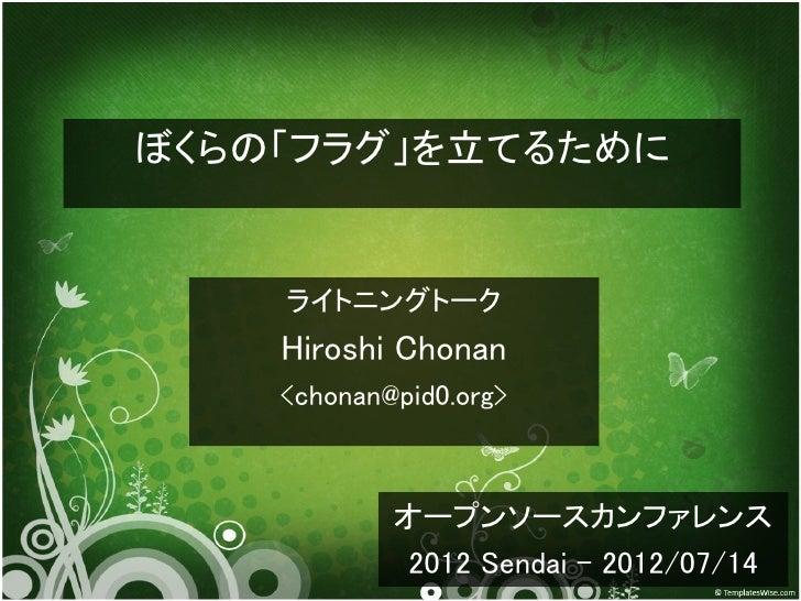 ぼくらの「フラグ」を立てるために    ライトニングトーク    Hiroshi Chonan    <chonan@pid0.org>            オープンソースカンファレンス             2012 Sendai - 2...