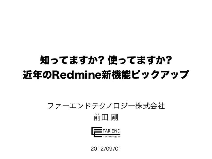 知ってますか? 使ってますか?近年のRedmine新機能ピックアップ  ファーエンドテクノロジー株式会社        前田 剛       2012/09/01